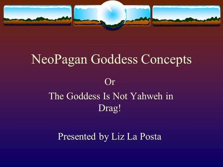 NeoPagan Goddess Concepts Or The Goddess Is Not Yahweh in Drag! Presented by Liz La Posta.