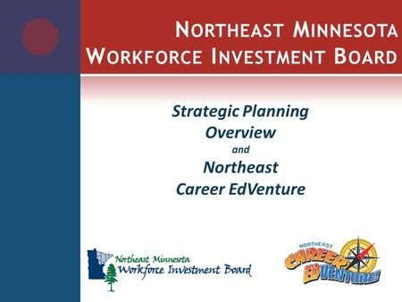 N ORTHEAST M INNESOTA W ORKFORCE I NVESTMENT B OARD Strategic Planning Overview and Northeast Career EdVenture.