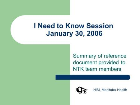 I Need to Know Session January 30, 2006 Summary of reference document provided to NTK team members HIM, Manitoba Health.