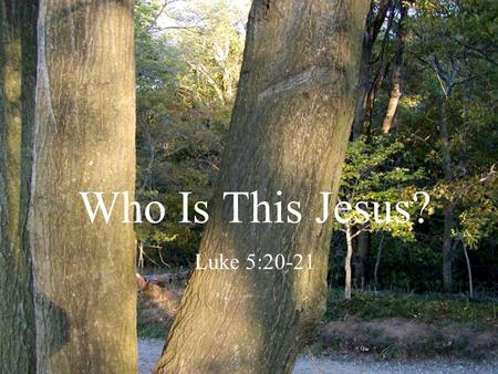 "Who Is This Jesus? Luke 5:20-21. During His Earthly Life Scribes and Pharisees asked ""Who is this…"" Religious leaders questioned, ""Who is the man"" Those."