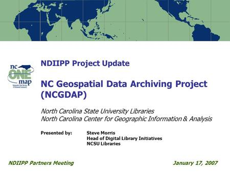 NDIIPP Project Update NC Geospatial Data Archiving Project (NCGDAP) North Carolina State University Libraries North Carolina Center for Geographic Information.