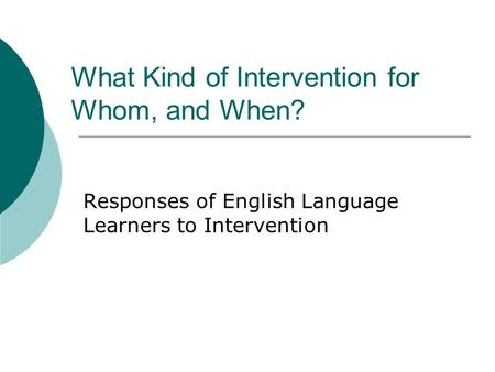 What Kind of Intervention for Whom, and When? Responses of English Language Learners to Intervention.