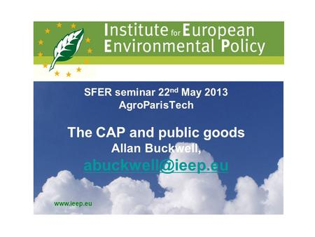 SFER seminar 22 nd May 2013 AgroParisTech The CAP and public goods Allan Buckwell,