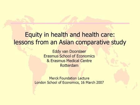 Equity in health and health care: lessons from an Asian comparative study Eddy van Doorslaer Erasmus School of Economics & Erasmus Medical Centre Rotterdam.
