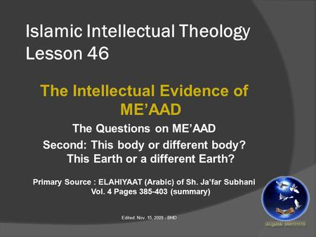 Islamic Intellectual Theology Lesson 46 The Intellectual Evidence of ME'AAD The Questions on ME'AAD Second: This body or different body? This Earth or.