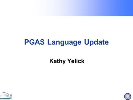 PGAS Language Update Kathy Yelick. PGAS Languages: Why use 2 Programming Models when 1 will do? Global address space: thread may directly read/write remote.