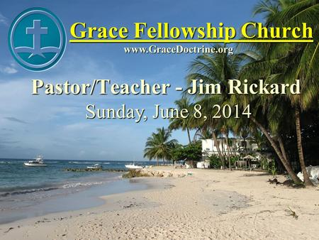 Grace Fellowship Church Pastor/Teacher - Jim Rickard www.GraceDoctrine.org Sunday, June 8, 2014.