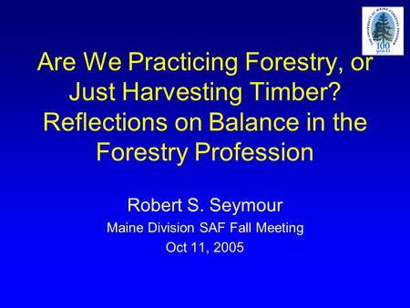 Are We Practicing Forestry, or Just Harvesting Timber? Reflections on Balance in the Forestry Profession Robert S. Seymour Maine Division SAF Fall Meeting.