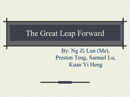 The Great Leap Forward By: Ng Zi Lun (Me), Preston Teng, Samuel Lu, Kuan Yi Heng.