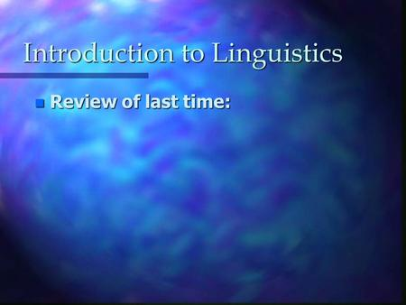 Introduction to Linguistics n Review of last time: