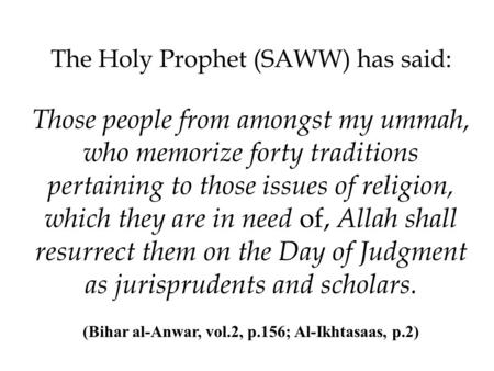 The Holy Prophet (SAWW) has said: Those people from amongst my ummah, who memorize forty traditions pertaining to those issues of religion, which they.
