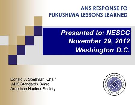 ANS RESPONSE TO FUKUSHIMA LESSONS LEARNED Presented to: NESCC November 29, 2012 Washington D.C. Donald J. Spellman, Chair ANS Standards Board American.
