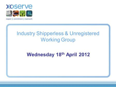 Industry Shipperless & Unregistered Working Group Wednesday 18 th April 2012.