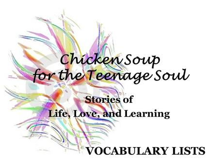 Chicken Soup for the Teenage Soul Stories of Life, Love, and Learning VOCABULARY LISTS.