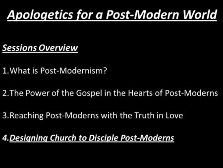 Sessions Overview 1.What is Post-Modernism? 2.The Power of the Gospel in the Hearts of Post-Moderns 3.Reaching Post-Moderns with the Truth in Love 4.Designing.