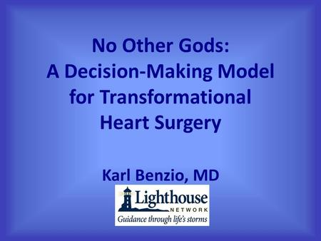 No Other Gods: A Decision-Making Model for Transformational Heart Surgery Karl Benzio, MD.