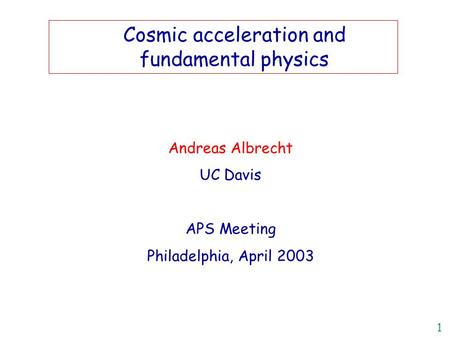 1 Andreas Albrecht UC Davis APS Meeting Philadelphia, April 2003 Title Cosmic acceleration and fundamental physics.
