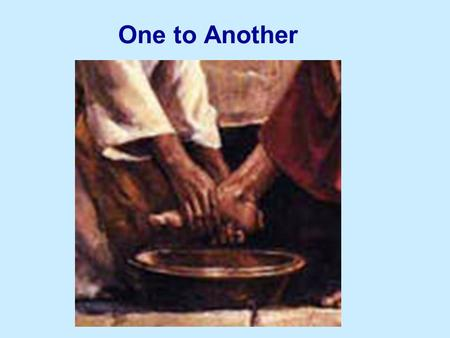 One to Another. If I then, your Lord and Master, have washed your feet; ye also ought to wash one another's feet. For I have given you an example, that.