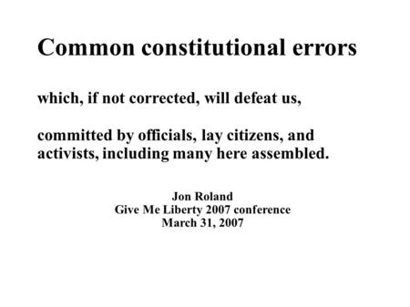 Common constitutional errors which, if not corrected, will defeat us, committed by officials, lay citizens, and activists, including many here assembled.
