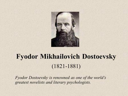 Fyodor Mikhailovich Dostoevsky (1821-1881) Fyodor Dostoevsky is renowned as one of the world's greatest novelists and literary psychologists.