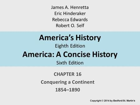 America's History Eighth Edition America: A Concise History Sixth Edition CHAPTER 16 Conquering a Continent 1854–1890 Copyright © 2014 by Bedford/St. Martin's.