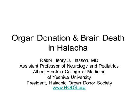 Organ Donation & Brain Death in Halacha Rabbi Henry J. Hasson, MD Assistant Professor of Neurology and Pediatrics Albert Einstein College of Medicine of.