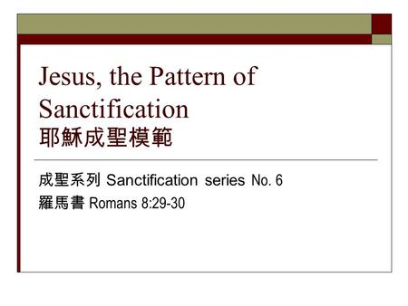 Jesus, the Pattern of Sanctification 耶穌成聖模範 成聖系列 Sanctification series No. 6 羅馬書 Romans 8:29-30.