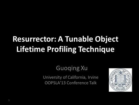 Resurrector: A Tunable Object Lifetime Profiling Technique Guoqing Xu University of California, Irvine OOPSLA'13 Conference Talk 1.