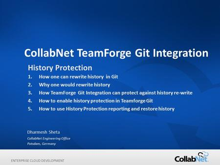 ENTERPRISE CLOUD DEVELOPMENT CollabNet TeamForge Git Integration Dharmesh Sheta CollabNet Engineering Office Potsdam, Germany History Protection 1.How.