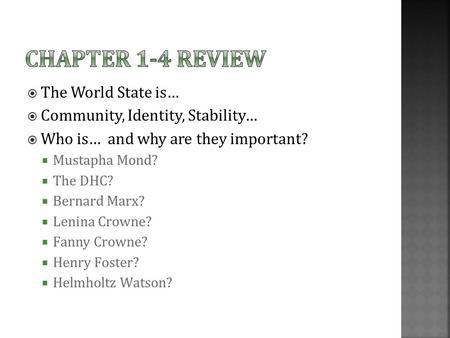  The World State is…  Community, Identity, Stability…  Who is… and why are they important?  Mustapha Mond?  The DHC?  Bernard Marx?  Lenina Crowne?