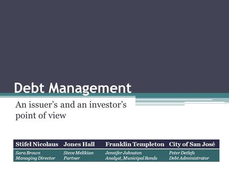 Debt Management An issuer's and an investor's point of view Stifel NicolausJones HallFranklin TempletonCity of San José Sara Brown Managing Director Steve.