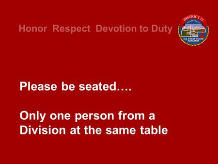 Honor Respect Devotion to Duty Please be seated…. Only one person from a Division at the same table.