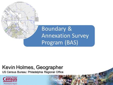 Boundary & Annexation Survey Program (BAS) Kevin Holmes, Geographer US Census Bureau: Philadelphia Regional Office.
