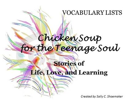 Chicken Soup for the Teenage Soul Stories of Life, Love, and Learning Created by Sally C. Shoemaker VOCABULARY LISTS.