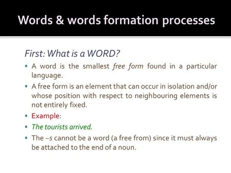 First: What is a WORD?  A word is the smallest free form found in a particular language.  A free form is an element that can occur in isolation and/or.