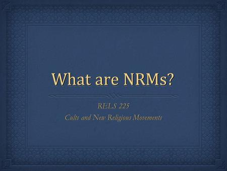 What are NRMs? RELS 225 Cults and New Religious Movements RELS 225 Cults and New Religious Movements.