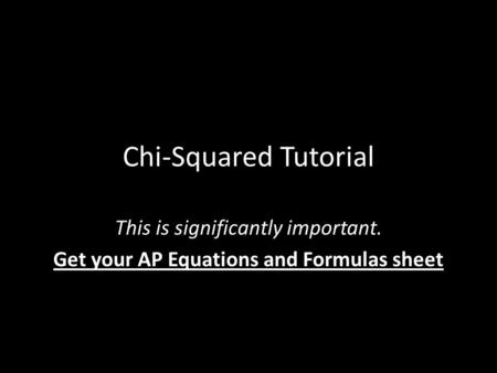 Chi-Squared Tutorial This is significantly important. Get your AP Equations and Formulas sheet.