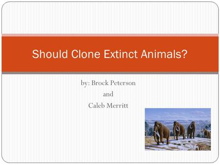 By: Brock Peterson and Caleb Merritt Should Clone Extinct Animals?