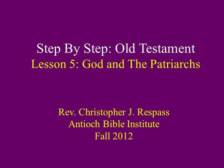 Step By Step: Old Testament Lesson 5: God and The Patriarchs Rev. Christopher J. Respass Antioch Bible Institute Fall 2012.