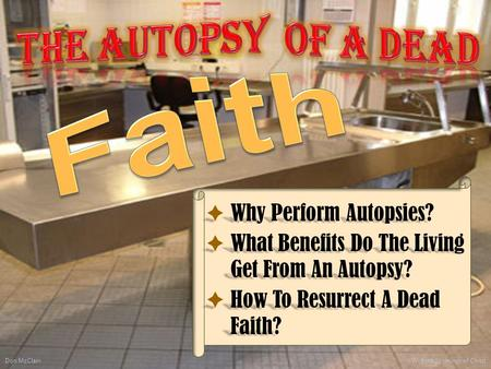  Why Perform Autopsies?  What Benefits Do The Living Get From An Autopsy?  How To Resurrect A Dead Faith? Don McClain 1 W. 65th St church of Christ.