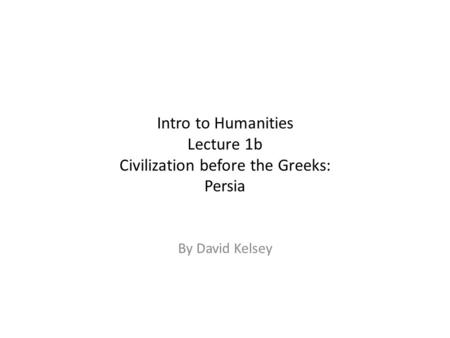 Intro to Humanities Lecture 1b Civilization before the Greeks: Persia By David Kelsey.