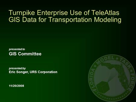 Presented to GIS Committee presented by Eric Songer, URS Corporation 11/20/2008 Turnpike Enterprise Use of TeleAtlas GIS Data for Transportation Modeling.
