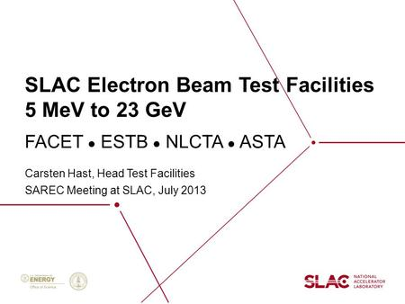 SLAC Electron Beam Test Facilities 5 MeV to 23 GeV Carsten Hast, Head Test Facilities SAREC Meeting at SLAC, July 2013 FACET ● ESTB ● NLCTA ● ASTA.
