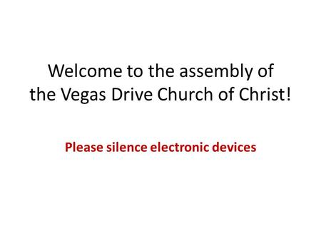 Welcome to the assembly of the Vegas Drive Church of Christ! Please silence electronic devices.