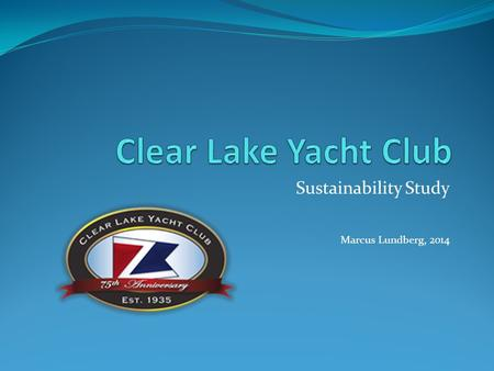Sustainability Study Marcus Lundberg, 2014. Purpose This study was conducted to gain understanding of the demographics of the Clear Lake Yacht Club racing.