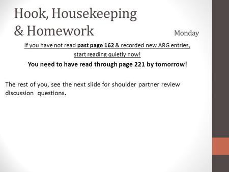 Hook, Housekeeping & Homework Monday If you have not read past page 162 & recorded new ARG entries, start reading quietly now! You need to have read through.