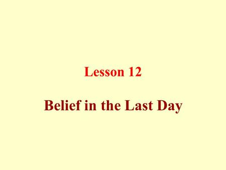 Lesson 12 Belief in the Last Day. Death is a decree of Allah since eternity, and could not happen in advance or even be postponed, and Allah only knows.