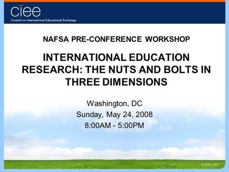 NAFSA PRE-CONFERENCE WORKSHOP INTERNATIONAL EDUCATION RESEARCH: THE NUTS AND BOLTS IN THREE DIMENSIONS Washington, DC Sunday, May 24, 2008 8:00AM - 5:00PM.