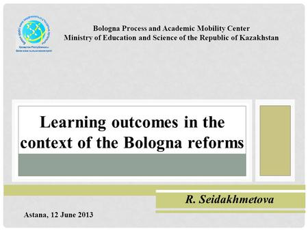 Learning outcomes in the context of the Bologna reforms Сейдахметова Римма Ганиевна Bologna Process and Academic Mobility Center Ministry of Education.