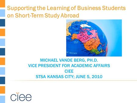 MICHAEL VANDE BERG, PH.D. VICE PRESIDENT FOR ACADEMIC AFFAIRS CIEE STSA KANSAS CITY; JUNE 5, 2010 Supporting the Learning of Business Students on Short-Term.